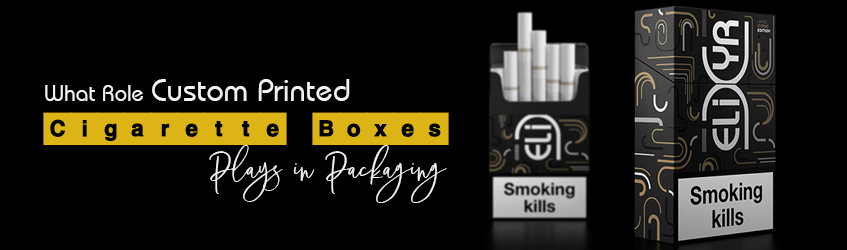 What Role Custom Printed Cigarette Boxes Plays in Packaging