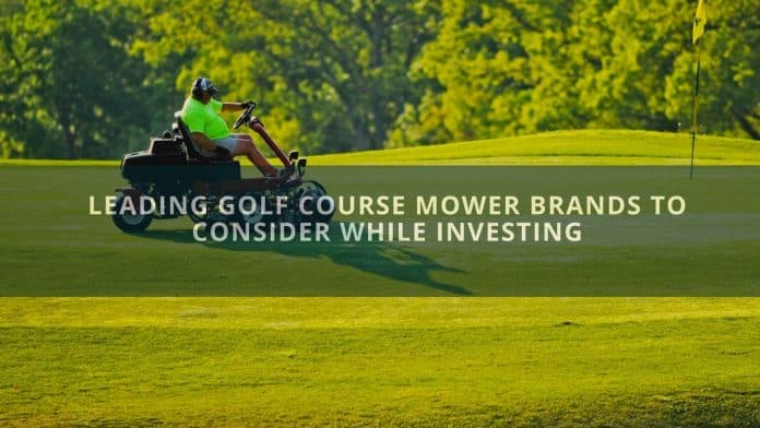 Leading Golf Course Mower Brands to Consider While Investing